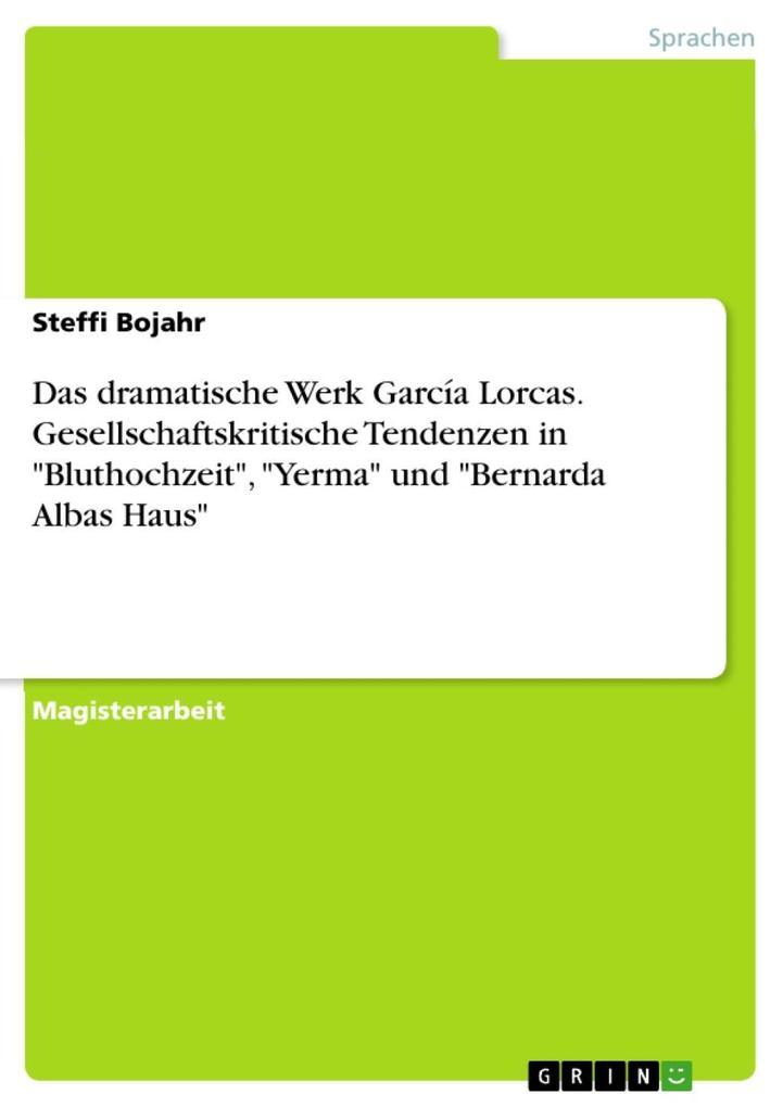 Das dramatische Werk García Lorcas. Gesellschaftskritische Tendenzen in 'Bluthochzeit', 'Yerma' und 'Bernarda Albas Haus' Steffi Bojahr Author