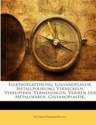 Elektroplattirung, Galvanoplastik, Metallpolirung: Vernickeln, Verkupfern, Vermessingen, Veriren der Metallwaren, Galvanoplastik.