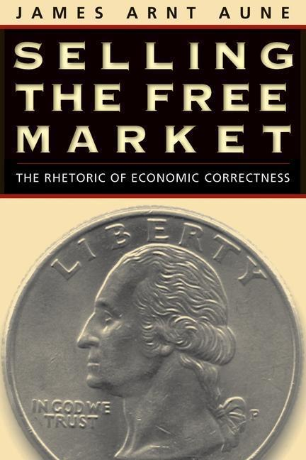 Selling the Free Market: The Rhetoric of Economic Correctness als Taschenbuch