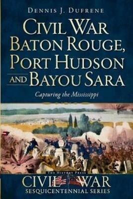 Civil War Baton Rouge, Port Hudson and Bayou Sara: Capturing the Mississippi als Taschenbuch