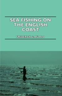 Sea Fishing on the English Coast - A Manual of ...