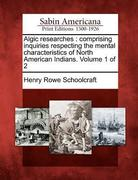 Algic Researches: Comprising Inquiries Respecting the Mental Characteristics of North American Indians. Volume 1 of 2