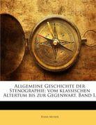 Allgemeine Geschichte Der Stenographie: Vom Klassischen Altertum Bis Zur Gegenwart, Volume 1
