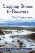 Stepping Stones to Recovery from Codependency: Experience the Miracle of 12 Step Recovery