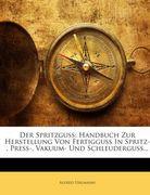 Der Spritzguss: Handbuch Zur Herstellung Von Fertigguss In Spritz-, Press-, Vakuum- Und Schleuderguss...