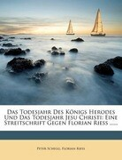 Das Todesjahr Des Königs Herodes Und Das Todesjahr Jesu Christi: Eine Streitschrift Gegen Florian Riess ......