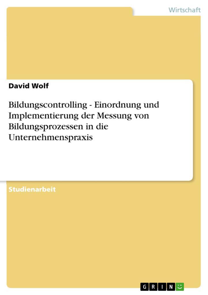 Bildungscontrolling - Einordnung und Implementierung der Messung von Bildungsprozessen in die Unternehmenspraxis als eBook Download von David Wolf - David Wolf