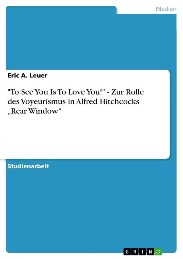 To See You Is To Love You! - Zur Rolle des Voyeurismus in Alfred Hitchcocks Rear Window als eBook Download von Eric A. Leuer - Eric A.  Leuer