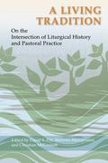 A Living Tradition: On the Intersection of Liturgical History and Pastoral Practice: Essays in Honor of Maxwell E. Johnson