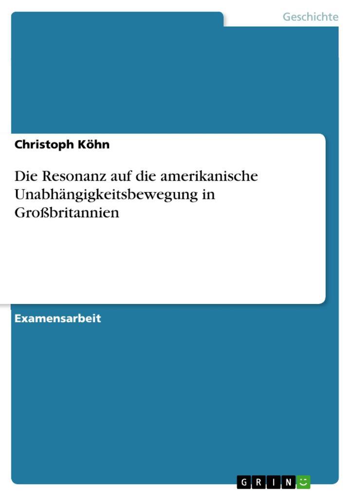 Die Resonanz auf die amerikanische Unabhängigkeitsbewegung in Großbritannien als eBook Download von Christoph Köhn - Christoph Köhn