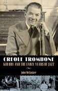 Creole Trombone: Kid Ory and the Early Years of Jazz