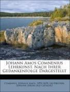 Johann Amos Comnenius Lehrkunst. Nach Ihrer Gedankenfolge Dargestellt