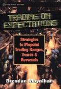 Trading on Expectations: Strategies to Pinpoint Trading Ranges, Trends, and Reversals