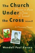 The Church Under the Cross, Volume 2: Mission in Asia in Times of Turmoil: A Missionary Memoir