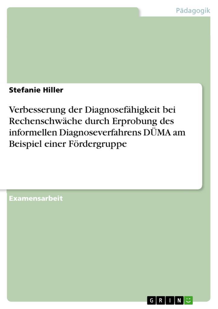 Verbesserung der Diagnosefähigkeit bei Rechenschwäche durch Erprobung des informellen Diagnoseverfahrens DÜMA am Beispiel einer Fördergruppe als e... - Stefanie Hiller