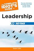 The Complete Idiot's Guide to Leadership Fast-Track: The Core Information and Advice You Need to Take Charge and Get Results