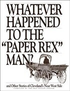 """Whatever Happened to the """"paper Rex"""" Man?: And Other Stories of Cleveland's Near West Side"""