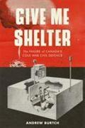 Give Me Shelter: The Failure of Canada's Cold War Civil Defence