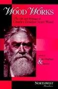 Wood Works: The Life and Writings of Charles Erskine Scott Wood