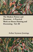 The Modern Painter and Decorator - A Practical Work on House Painting and Decorating - Vol. III