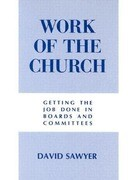 Work of the Church: Getting the Job Done in Boards and Committees