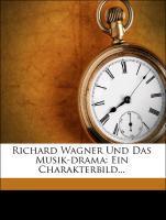 Richard Wagner und das Musik-Drama: Ein Charakt...