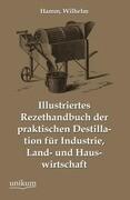 Illustriertes Rezepthandbuch der praktischen Destillation für Industrie, Land- und Hauswirtschaft