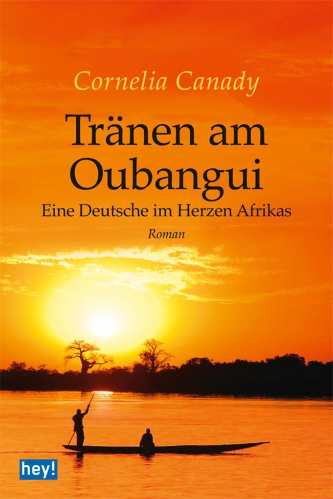 Tränen am Oubangui: Eine Deutsche im Herzen Afrikas Cornelia Canady Author