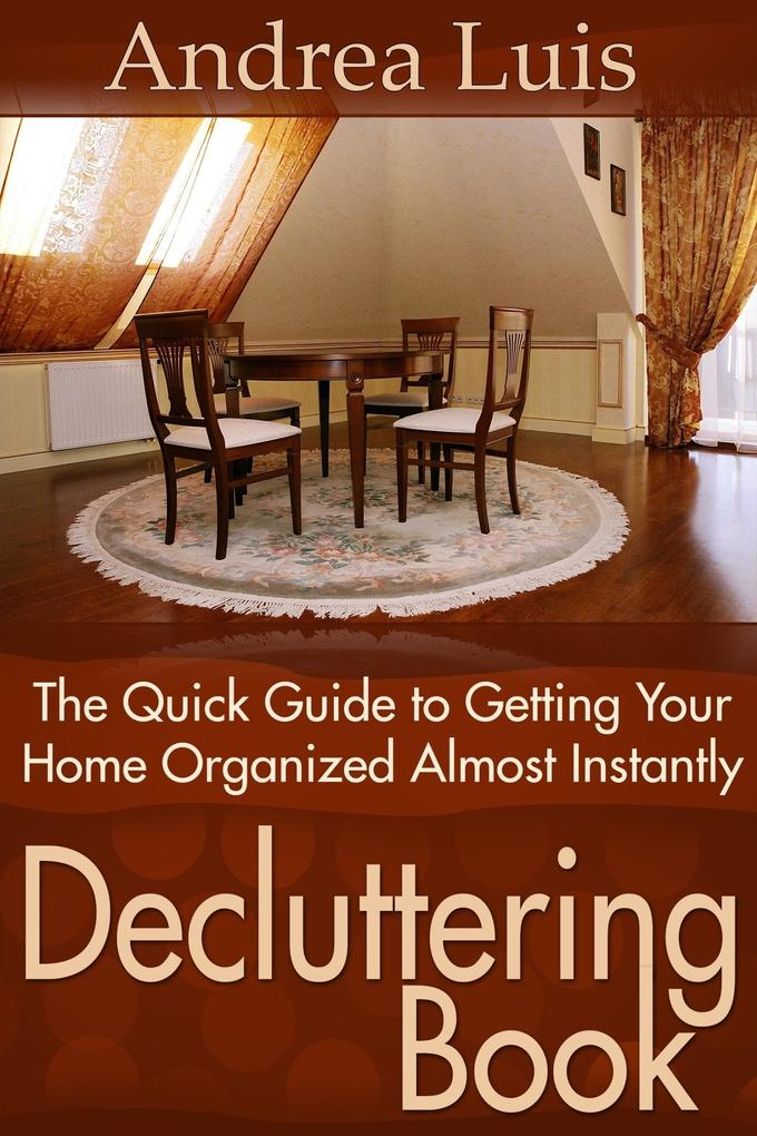Decluttering Book: The Quick Guide to Getting Your Home Organized Almost Instantly als eBook