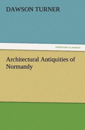 Architectural Antiquities of Normandy als Buch ...