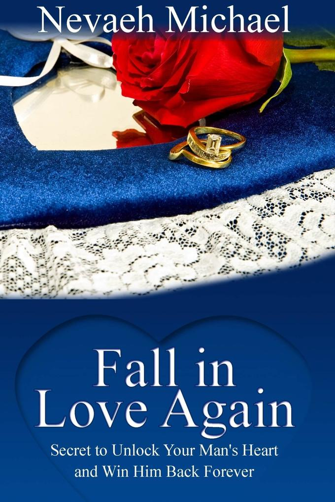 Fall in Love Again: Secret to Unlock Your Man's Heart and Win Him Back Forever als eBook