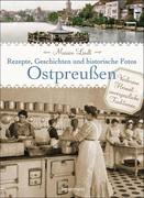 Ostpreußen - Rezepte, Geschichten und historische Fotos