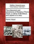 The Shipwreck and Adventures of Monsieur Pierre Viaud, a Native of Bordeaux, and Captain of a Ship.