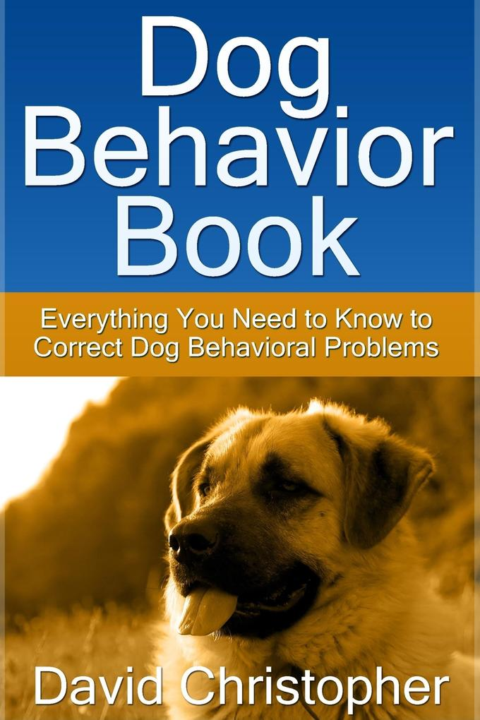 Dog Behavior Book: Everything You Need to Know to Correct Dog Behavioral Problems als eBook