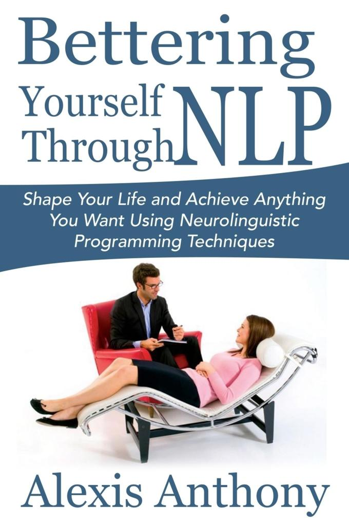 Bettering Yourself Through NLP: Shape Your Life and Achieve Anything You Want Using Neurolinguistic Programming Techniques als eBook