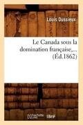 Le Canada Sous La Domination Francaise (Ed.1862)
