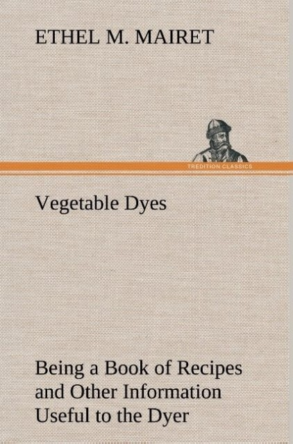 Vegetable Dyes Being a Book of Recipes and Othe...