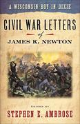 Wisconsin Boy in Dixie: Civil War Letters of James K Newton