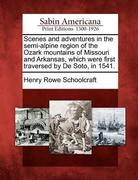 Scenes and Adventures in the Semi-Alpine Region of the Ozark Mountains of Missouri and Arkansas, Which Were First Traversed by de Soto, in 1541.