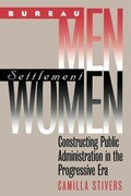 Bureau Men, Settlement Women: Constructing Public Administration in the Progressive Era