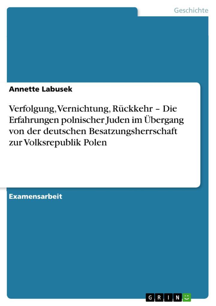 Verfolgung, Vernichtung, Rückkehr - Die Erfahrungen polnischer Juden im Übergang von der deutschen Besatzungsherrschaft zur Volksrepublik Polen Annett