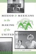 Mexico and Mexicans in the Making of the United States