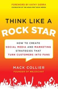 Think Like a Rock Star: How to Create Social Me...