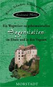 Ein Wegweiser zu geheimnisvollen Sagenstätten im Elsass und in den Vogesen