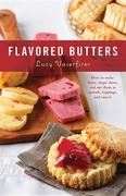 Flavored Butters: How to Make Them, Shape Them, and Use Them as Spreads, Toppings, and Sauces