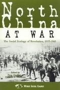 North China at War: The Social Ecology of Revolution, 1937-1945