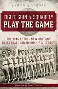 Fight, Grin & Squarely Play the Game: The 1945 Loyola New Orleans Basketball Championship & Legacy