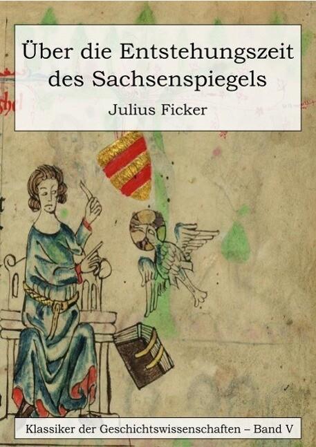 Über die Entstehungszeit des Sachsenspiegels und die Ableitung des Schwabenspiegels aus dem Deutschenspiegel als eBook