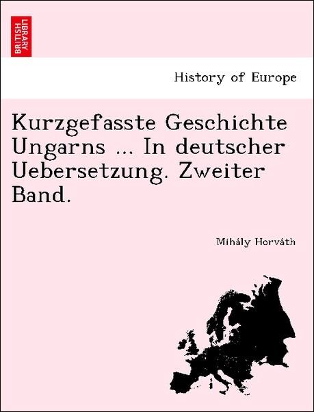 Kurzgefasste Geschichte Ungarns ... In deutscher Uebersetzung. Zweiter Band. als Taschenbuch