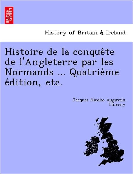 Histoire de la conque^te de l'Angleterre par les Normands ... Quatrie`me e'dition, etc. als Taschenbuch